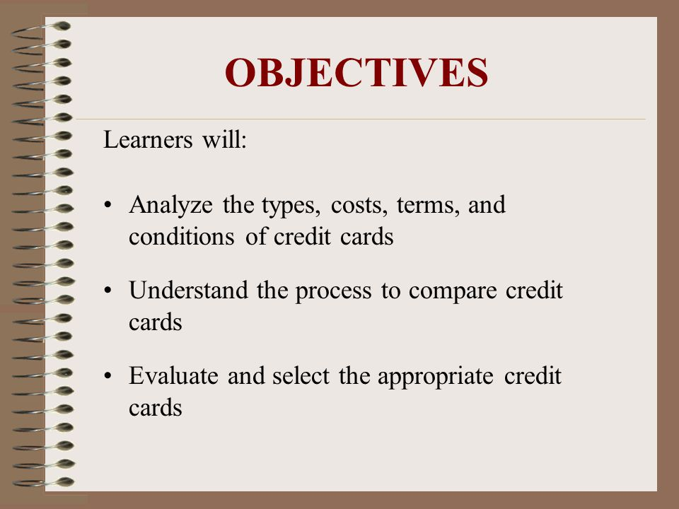 OBJECTIVES Learners will: Analyze the types, costs, terms, and conditions of credit cards Understand the process to compare credit cards Evaluate and select the appropriate credit cards