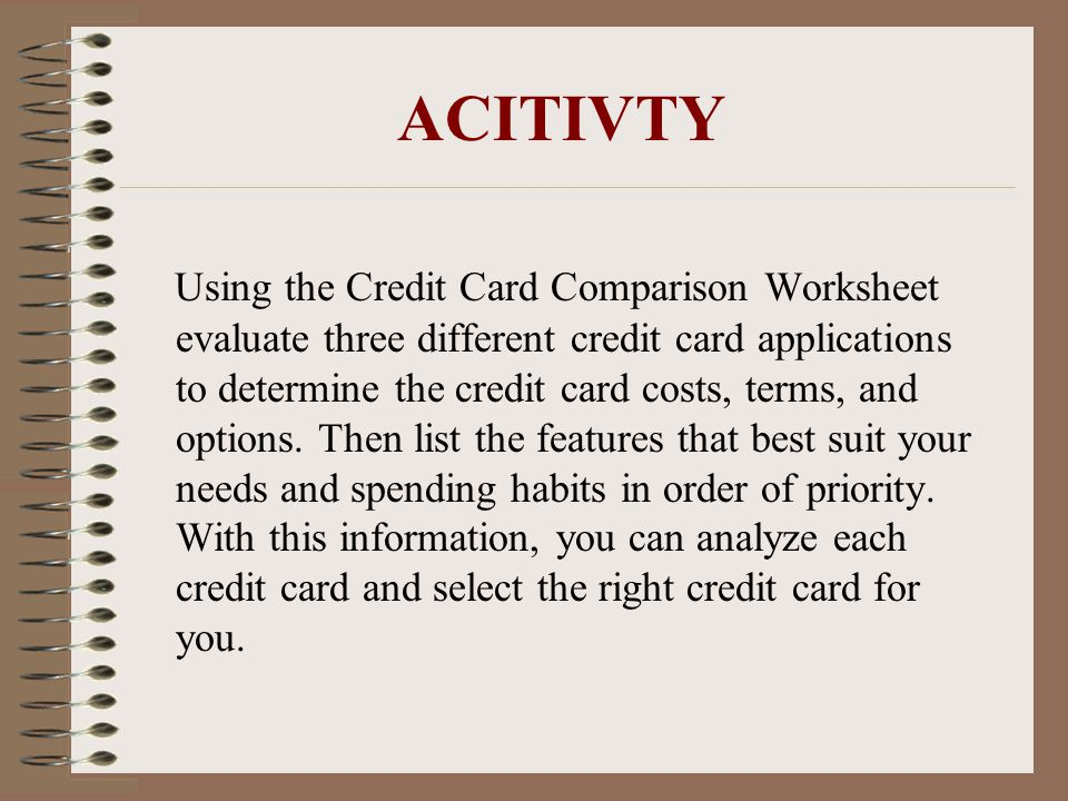 ACITIVTY Using the Credit Card Comparison Worksheet evaluate three different credit card applications to determine the credit card costs, terms, and options.