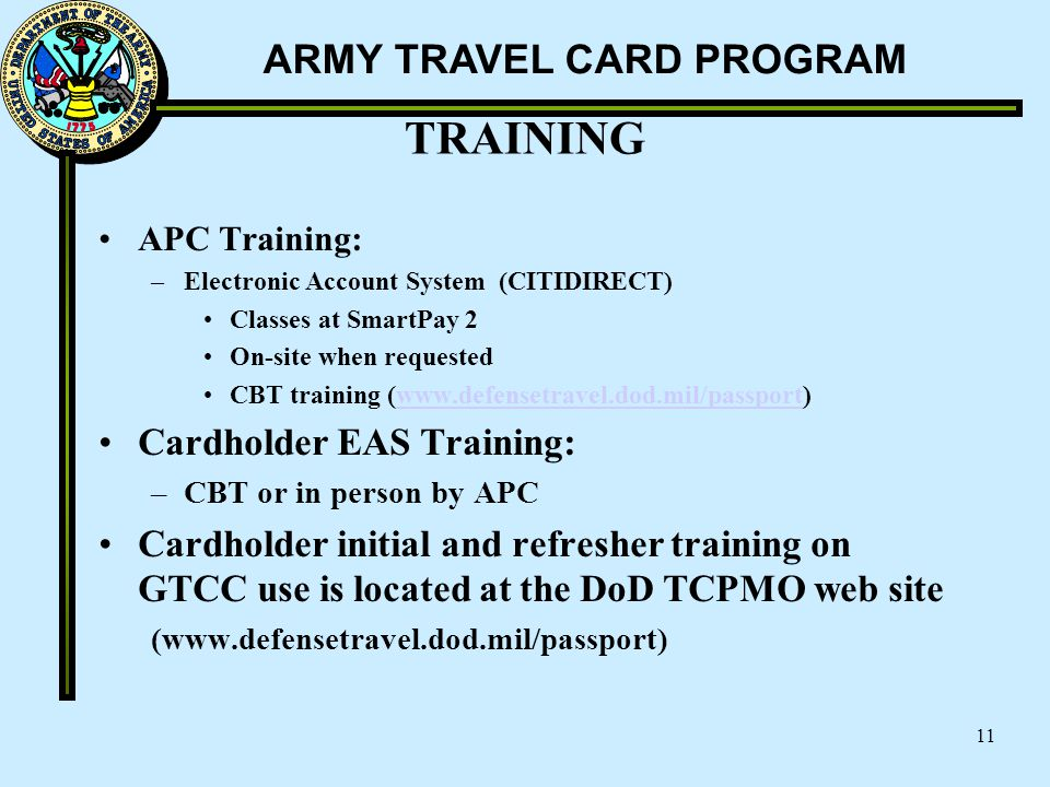 ARMY TRAVEL CARD PROGRAM TRAINING APC Training: –Electronic Account System (CITIDIRECT) Classes at SmartPay 2 On-site when requested CBT training (www