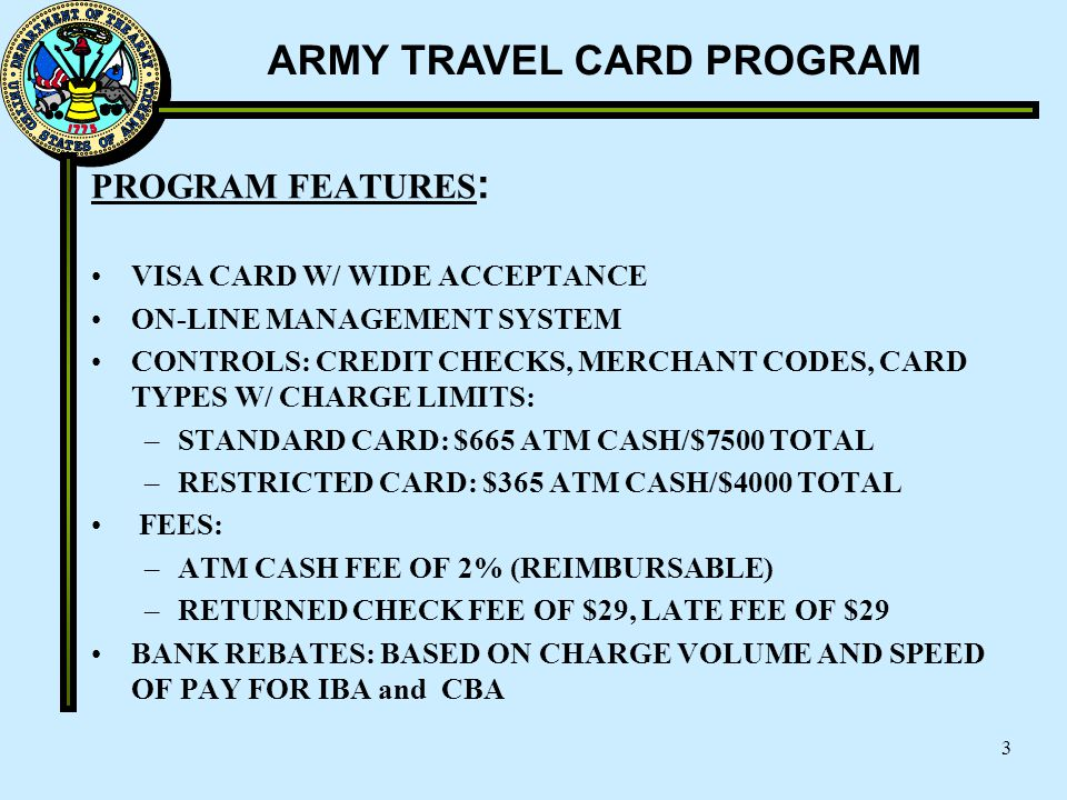 ARMY TRAVEL CARD PROGRAM 3 PROGRAM FEATURES : VISA CARD W/ WIDE ACCEPTANCE ON-LINE MANAGEMENT SYSTEM CONTROLS: CREDIT CHECKS, MERCHANT CODES, CARD TYP