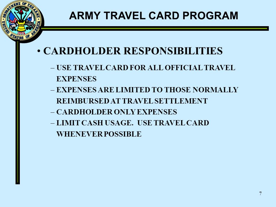 ARMY TRAVEL CARD PROGRAM 7 CARDHOLDER RESPONSIBILITIES – USE TRAVEL CARD FOR ALL OFFICIAL TRAVEL EXPENSES – EXPENSES ARE LIMITED TO THOSE NORMALLY REI