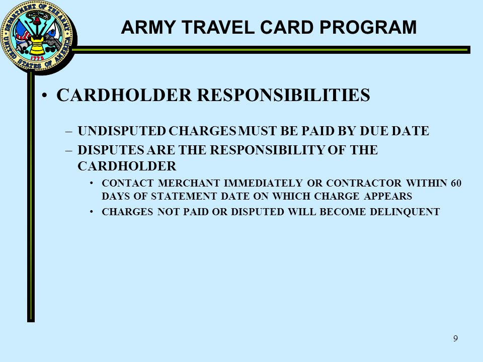 ARMY TRAVEL CARD PROGRAM 9 CARDHOLDER RESPONSIBILITIES –UNDISPUTED CHARGES MUST BE PAID BY DUE DATE –DISPUTES ARE THE RESPONSIBILITY OF THE CARDHOLDER