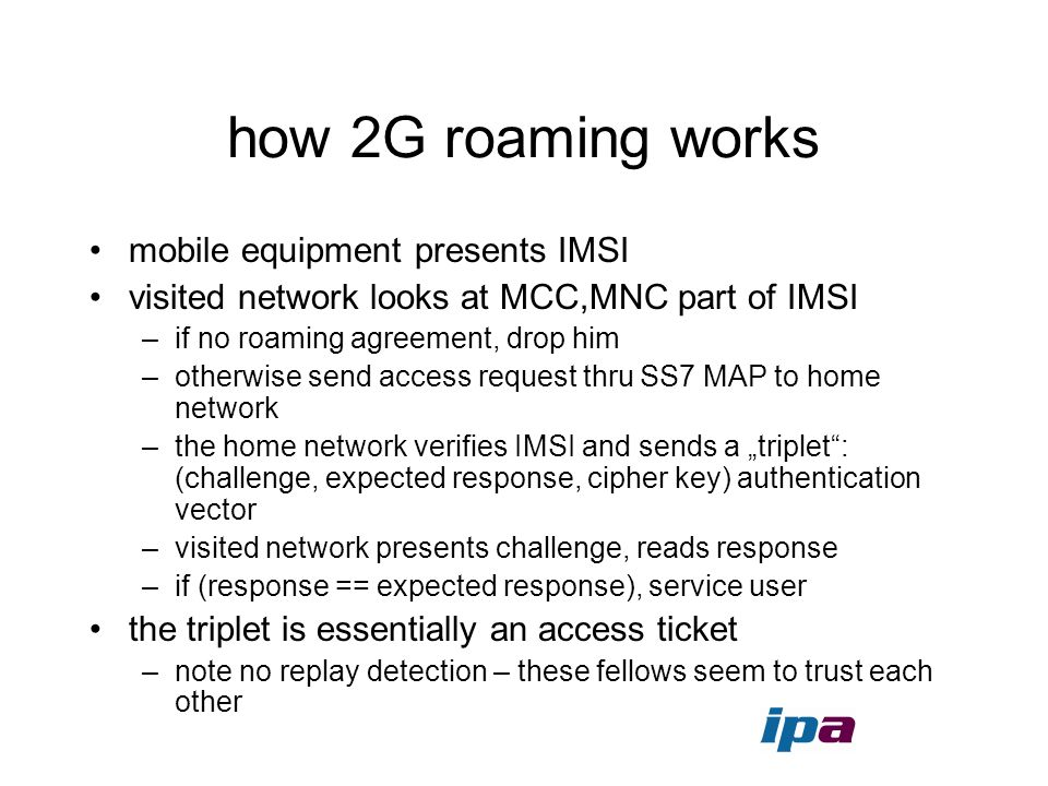 how 2G roaming works mobile equipment presents IMSI visited network looks at MCC,MNC part of IMSI –if no roaming agreement, drop him –otherwise send a