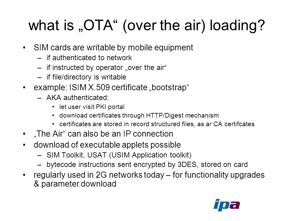 what is OTA (over the air) loading? SIM cards are writable by mobile equipment –if authenticated to network –if instructed by operator over the air –i