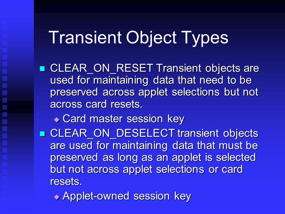 Transient Object Types CLEAR_ON_RESET Transient objects are used for maintaining data that need to be preserved across applet selections but not acros