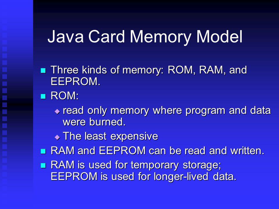 Java Card Memory Model Three kinds of memory: ROM, RAM, and EEPROM. Three kinds of memory: ROM, RAM, and EEPROM. ROM: ROM: read only memory where prog