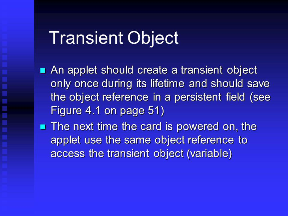 Transient Object An applet should create a transient object only once during its lifetime and should save the object reference in a persistent field (