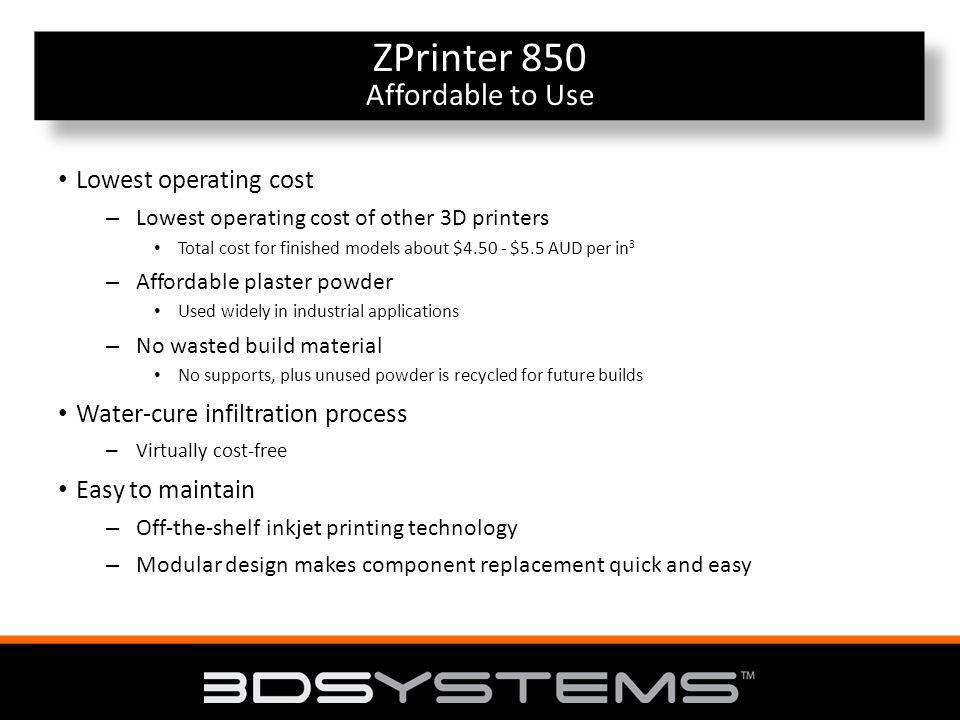 Affordable to Use ZPrinter 850 Affordable to Use Lowest operating cost – Lowest operating cost of other 3D printers Total cost for finished models about $4.50 - $5.5 AUD per in 3 – Affordable plaster powder Used widely in industrial applications – No wasted build material No supports, plus unused powder is recycled for future builds Water-cure infiltration process – Virtually cost-free Easy to maintain – Off-the-shelf inkjet printing technology – Modular design makes component replacement quick and easy