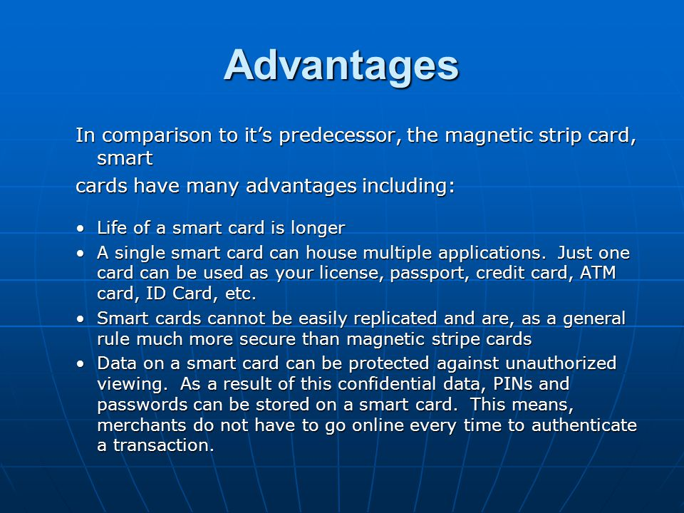 Advantages In comparison to its predecessor, the magnetic strip card, smart cards have many advantages including: Life of a smart card is longerLife o