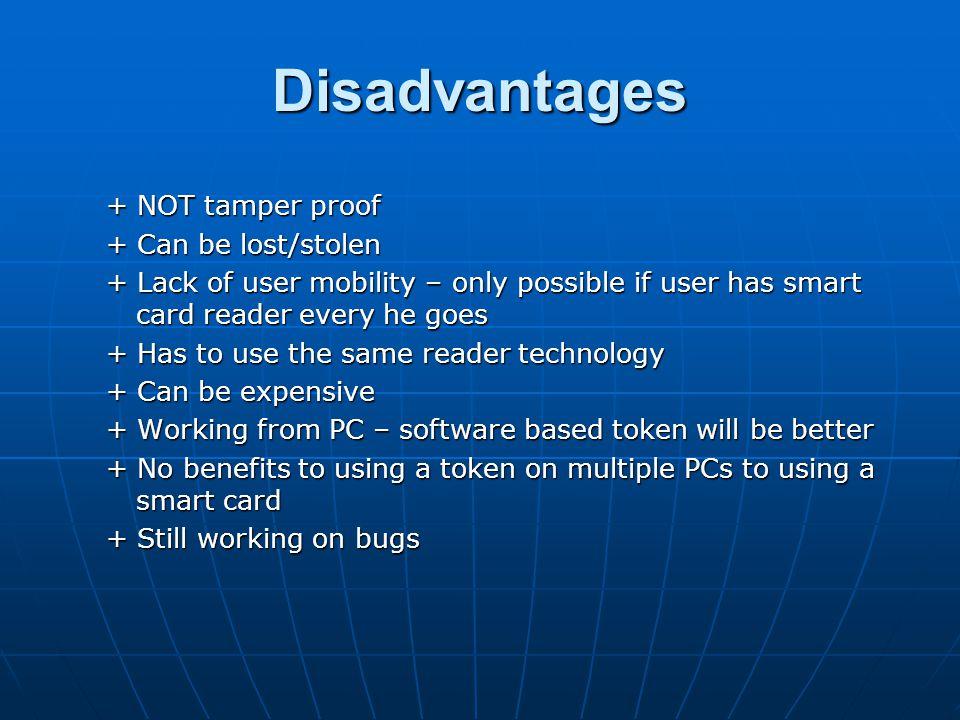Disadvantages + NOT tamper proof + Can be lost/stolen + Lack of user mobility – only possible if user has smart card reader every he goes + Has to use