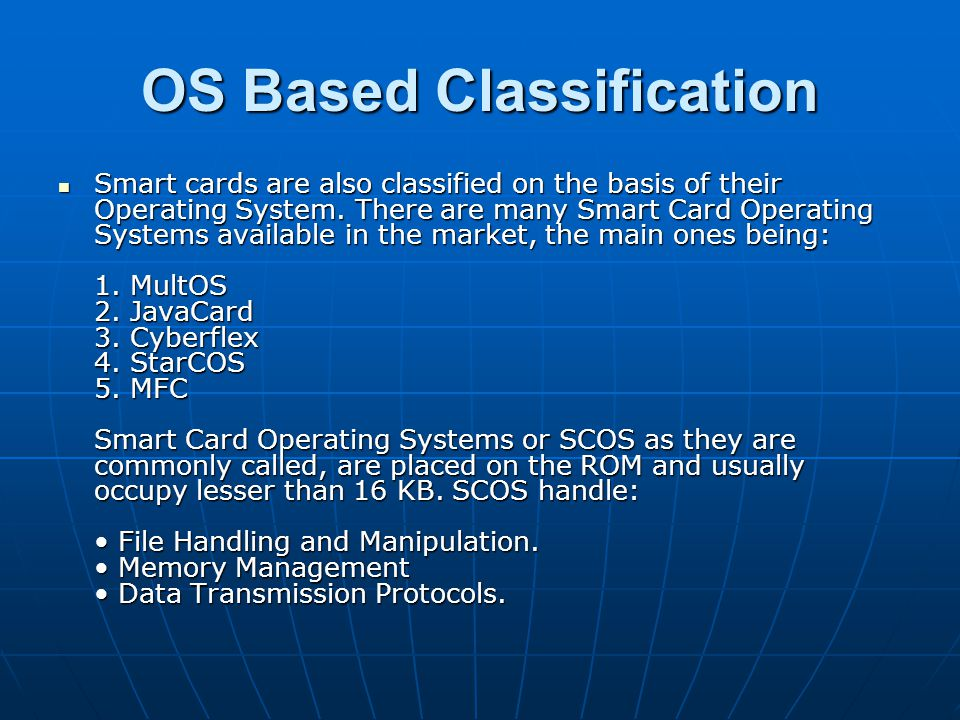 OS Based Classification Smart cards are also classified on the basis of their Operating System. There are many Smart Card Operating Systems available