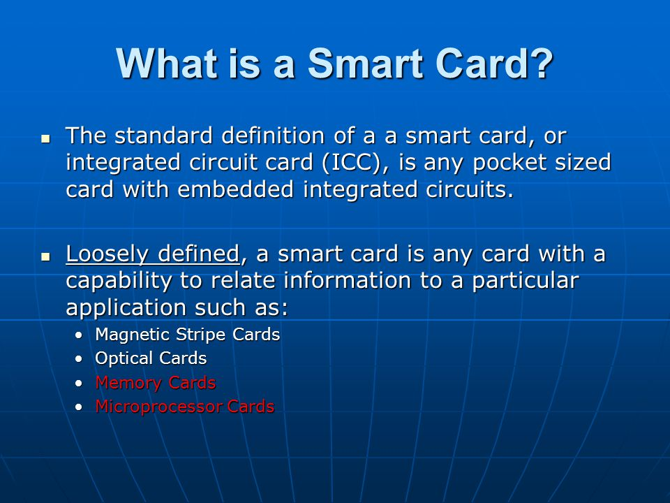 What is a Smart Card? The standard definition of a a smart card, or integrated circuit card (ICC), is any pocket sized card with embedded integrated c