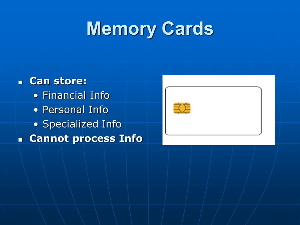 Memory Cards Can store: Can store: Financial InfoFinancial Info Personal InfoPersonal Info Specialized InfoSpecialized Info Cannot process Info Cannot