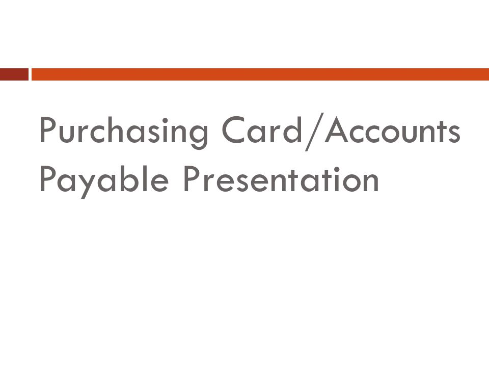 Purchasing Card/Accounts Payable Presentation