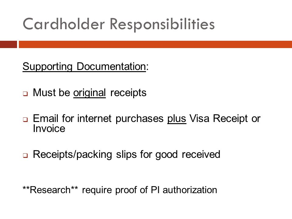 Cardholder Responsibilities Supporting Documentation: Must be original receipts Email for internet purchases plus Visa Receipt or Invoice Receipts/packing slips for good received **Research** require proof of PI authorization