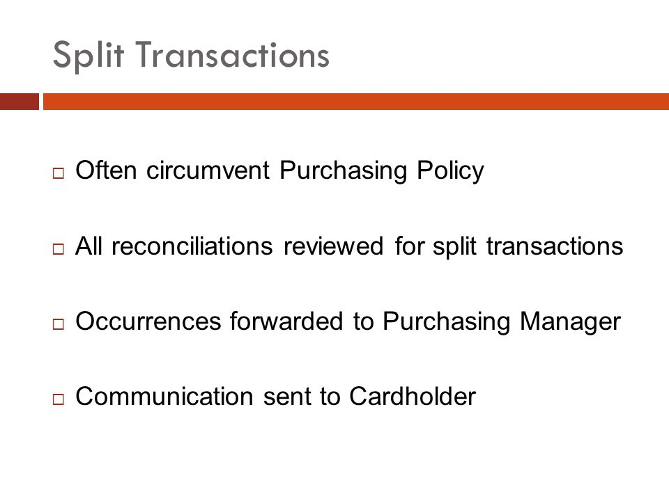Split Transactions Often circumvent Purchasing Policy All reconciliations reviewed for split transactions Occurrences forwarded to Purchasing Manager Communication sent to Cardholder