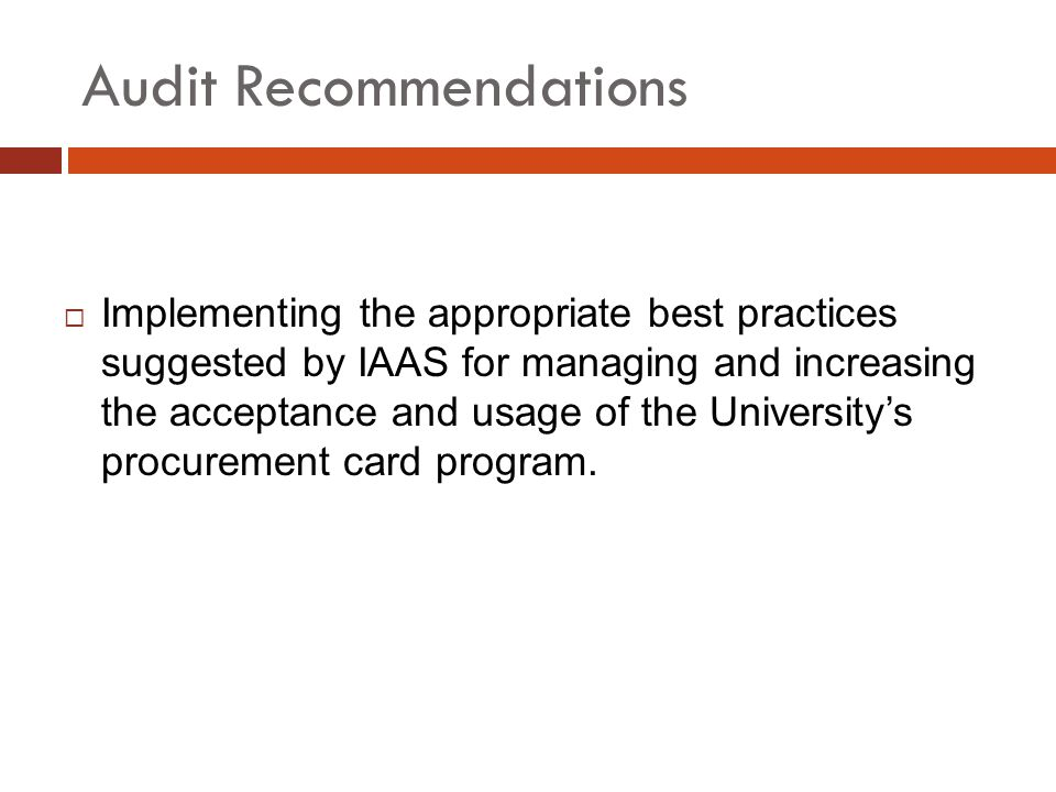 Audit Recommendations Implementing the appropriate best practices suggested by IAAS for managing and increasing the acceptance and usage of the Universitys procurement card program.