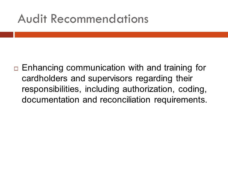 Audit Recommendations Enhancing communication with and training for cardholders and supervisors regarding their responsibilities, including authorization, coding, documentation and reconciliation requirements.