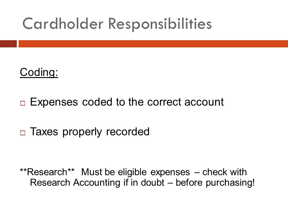 Cardholder Responsibilities Coding: Expenses coded to the correct account Taxes properly recorded **Research** Must be eligible expenses – check with Research Accounting if in doubt – before purchasing!