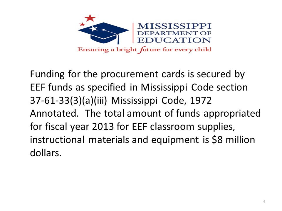 4 Funding for the procurement cards is secured by EEF funds as specified in Mississippi Code section 37-61-33(3)(a)(iii) Mississippi Code, 1972 Annota