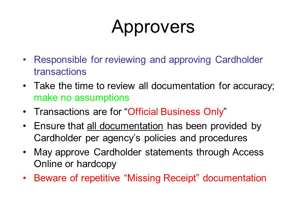 Approvers Responsible for reviewing and approving Cardholder transactions Take the time to review all documentation for accuracy; make no assumptions