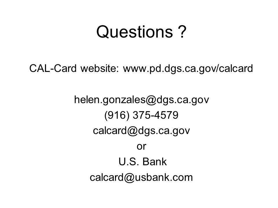 Questions ? CAL-Card website: www.pd.dgs.ca.gov/calcard helen.gonzales@dgs.ca.gov (916) 375-4579 calcard@dgs.ca.gov or U.S. Bank calcard@usbank.com