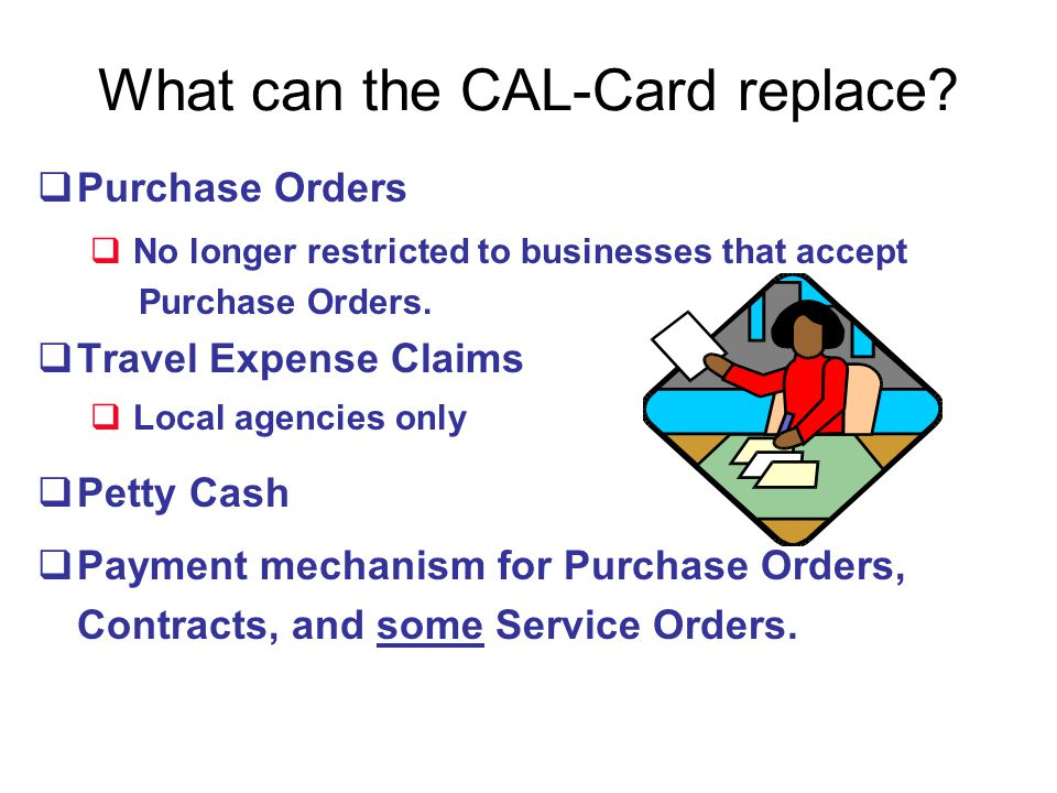 What can the CAL-Card replace? Purchase Orders No longer restricted to businesses that accept Purchase Orders. Travel Expense Claims Local agencies on