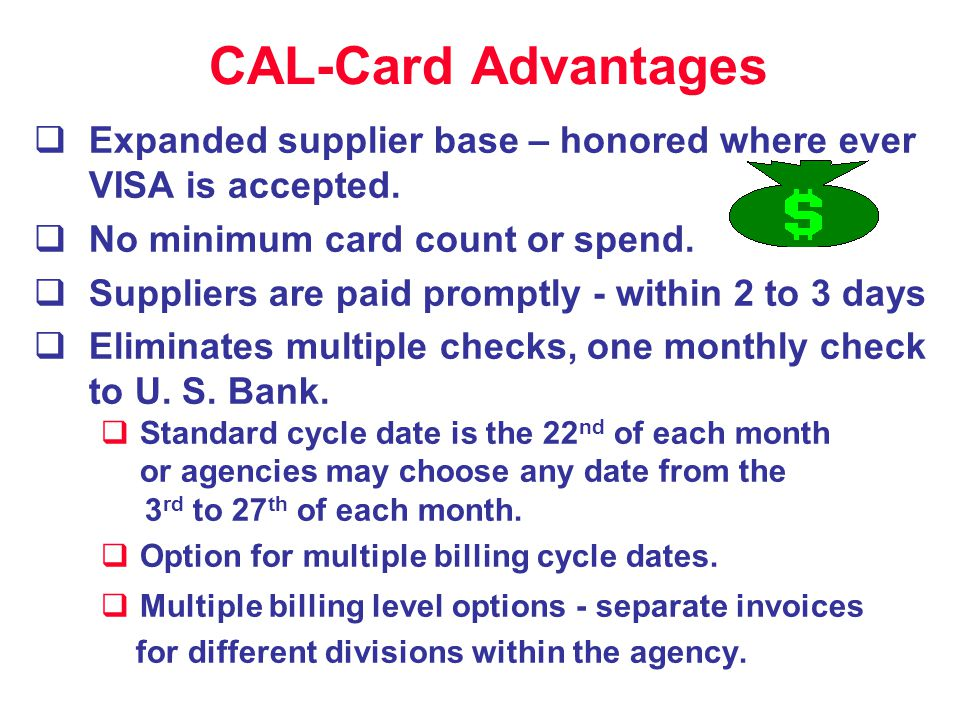 CAL-Card Advantages Expanded supplier base – honored where ever VISA is accepted. No minimum card count or spend. Suppliers are paid promptly - within