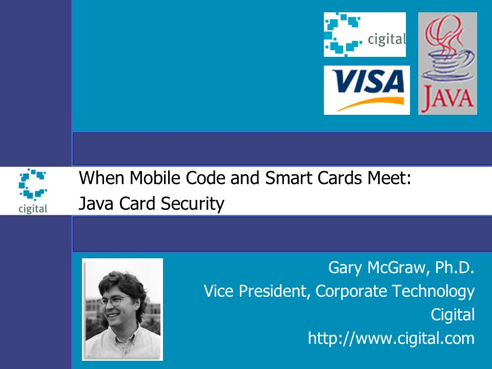 When Mobile Code and Smart Cards Meet: Java Card Security Gary McGraw, Ph.D. Vice President, Corporate Technology Cigital http://www.cigital.com
