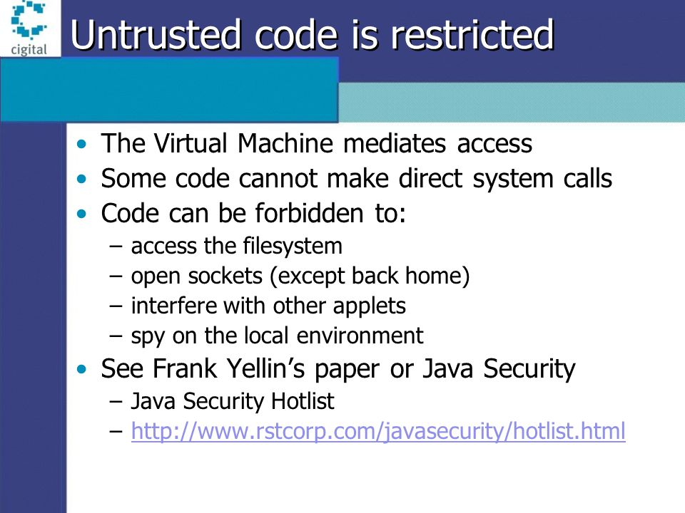 Untrusted code is restricted The Virtual Machine mediates access Some code cannot make direct system calls Code can be forbidden to: –access the filesystem –open sockets (except back home) –interfere with other applets –spy on the local environment See Frank Yellins paper or Java Security –Java Security Hotlist –http://www.rstcorp.com/javasecurity/hotlist.htmlhttp://www.rstcorp.com/javasecurity/hotlist.html