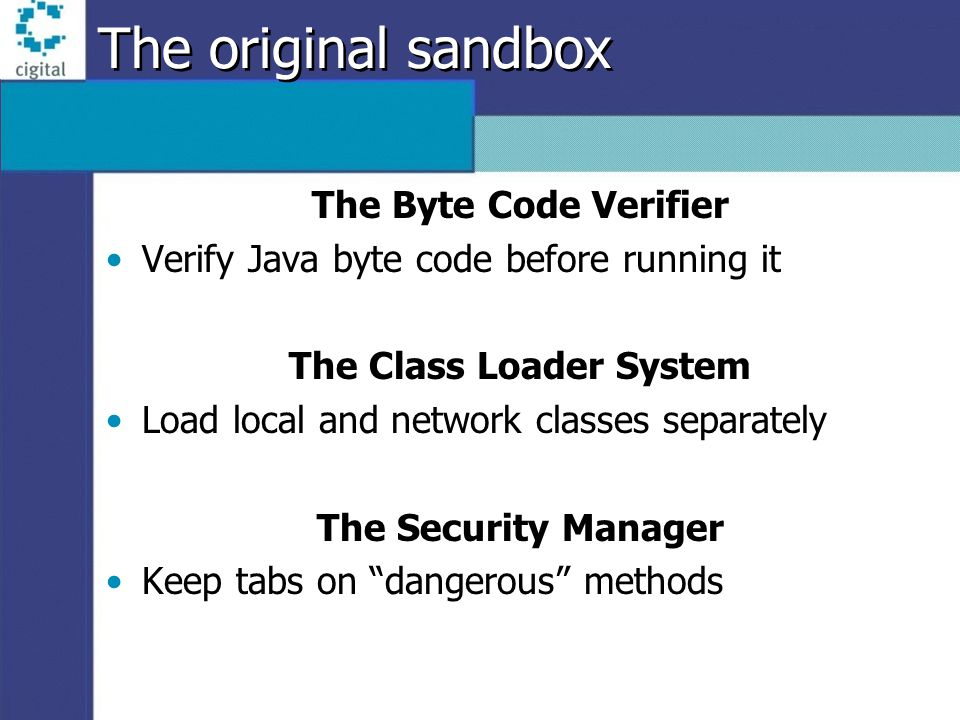 The original sandbox The Byte Code Verifier Verify Java byte code before running it The Class Loader System Load local and network classes separately The Security Manager Keep tabs on dangerous methods