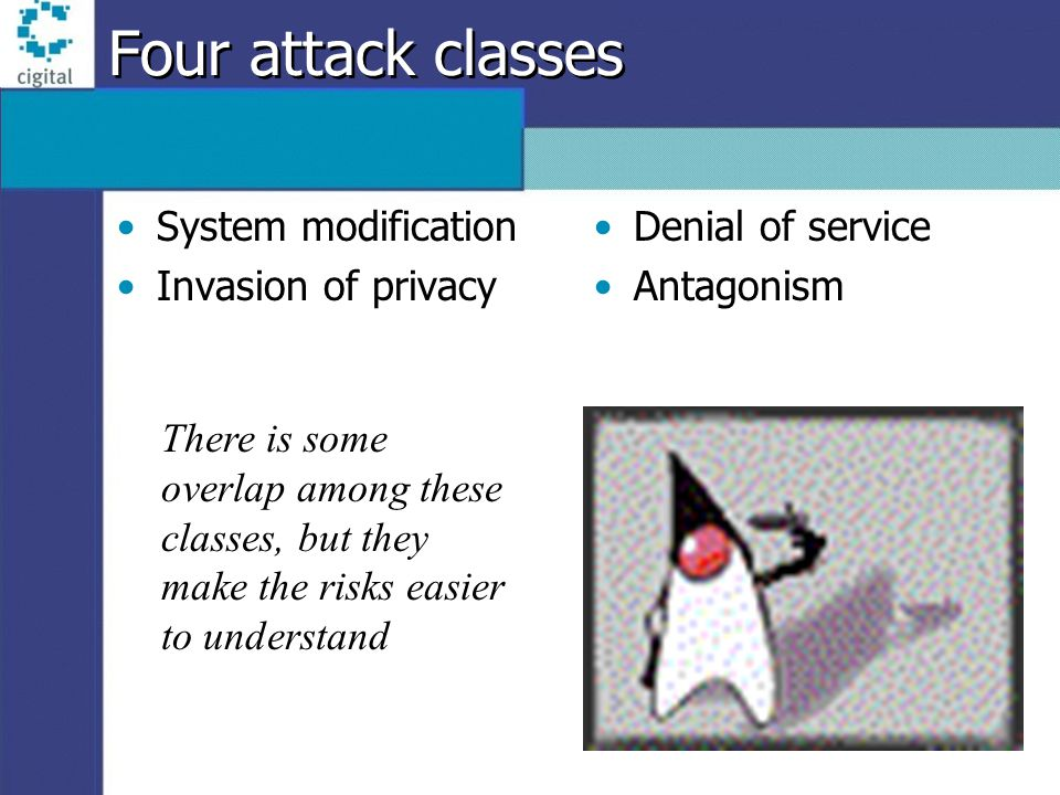 Four attack classes System modification Invasion of privacy Denial of service Antagonism There is some overlap among these classes, but they make the