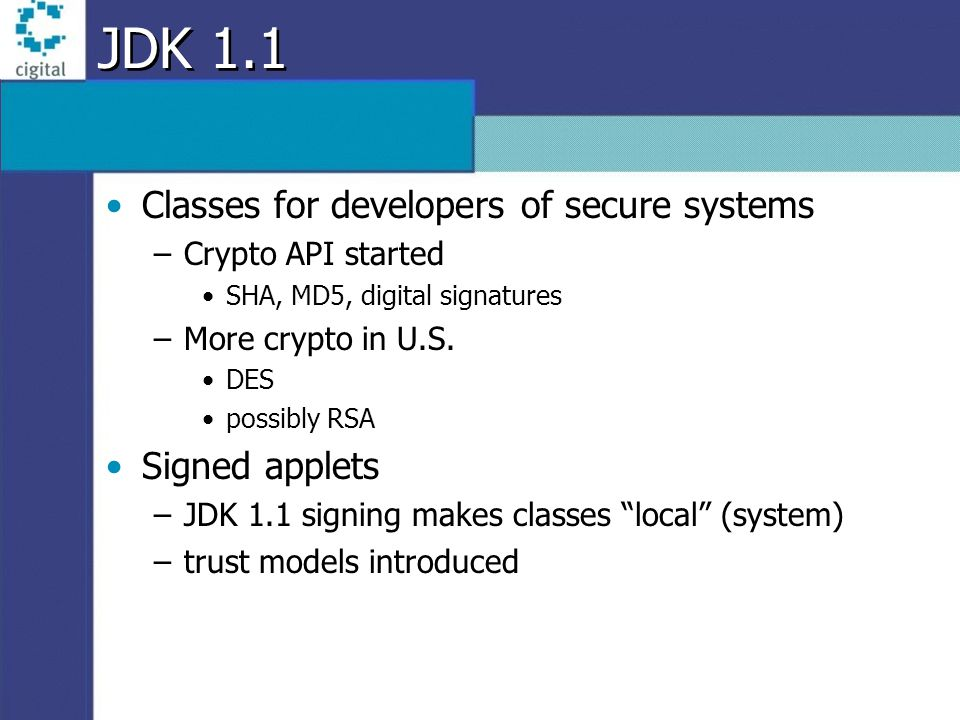 JDK 1.1 Classes for developers of secure systems –Crypto API started SHA, MD5, digital signatures –More crypto in U.S. DES possibly RSA Signed applets