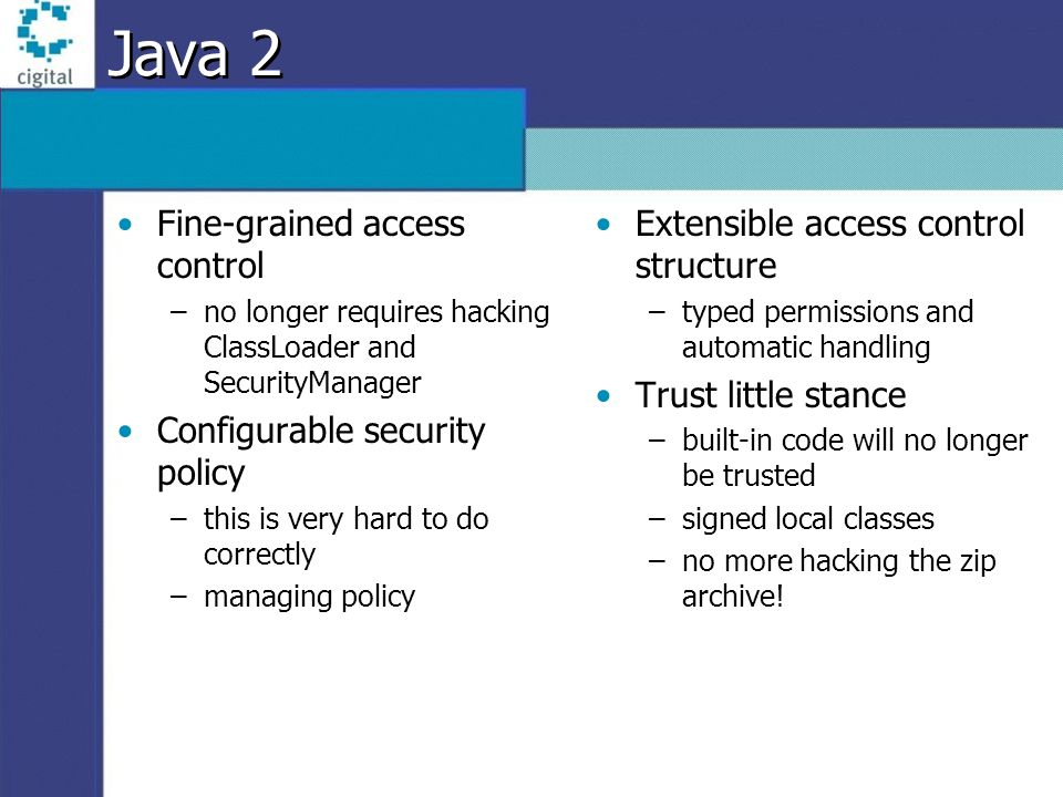 Java 2 Fine-grained access control –no longer requires hacking ClassLoader and SecurityManager Configurable security policy –this is very hard to do c