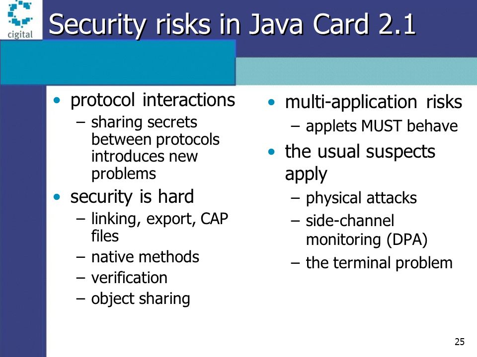 25 Security risks in Java Card 2.1 protocol interactions –sharing secrets between protocols introduces new problems security is hard –linking, export,