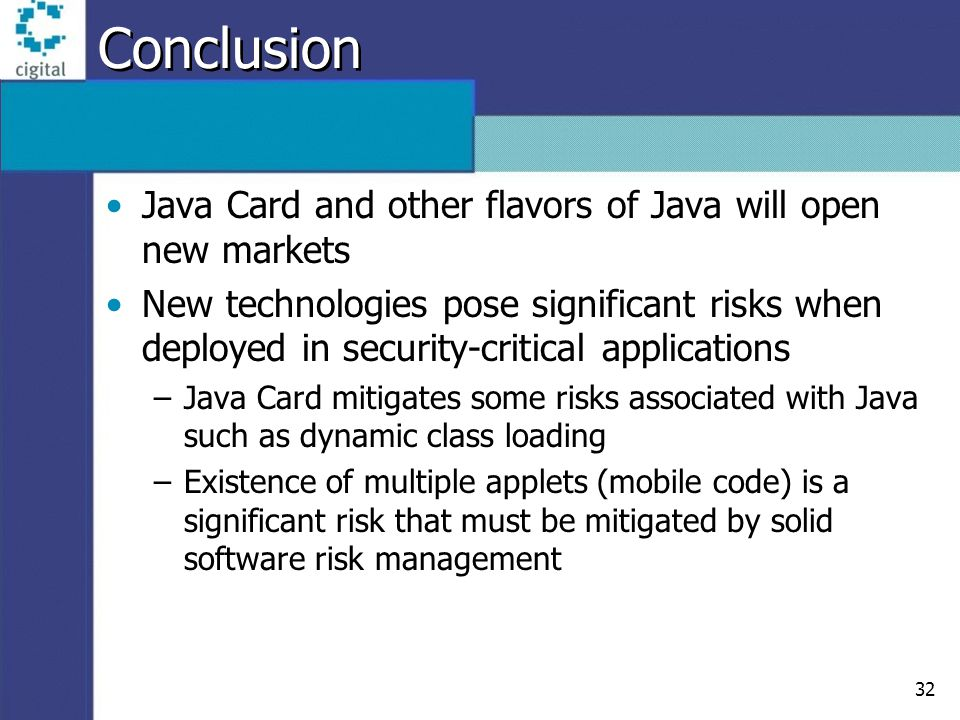 32 Conclusion Java Card and other flavors of Java will open new markets New technologies pose significant risks when deployed in security-critical applications –Java Card mitigates some risks associated with Java such as dynamic class loading –Existence of multiple applets (mobile code) is a significant risk that must be mitigated by solid software risk management