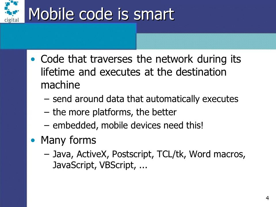 4 Mobile code is smart Code that traverses the network during its lifetime and executes at the destination machine –send around data that automaticall