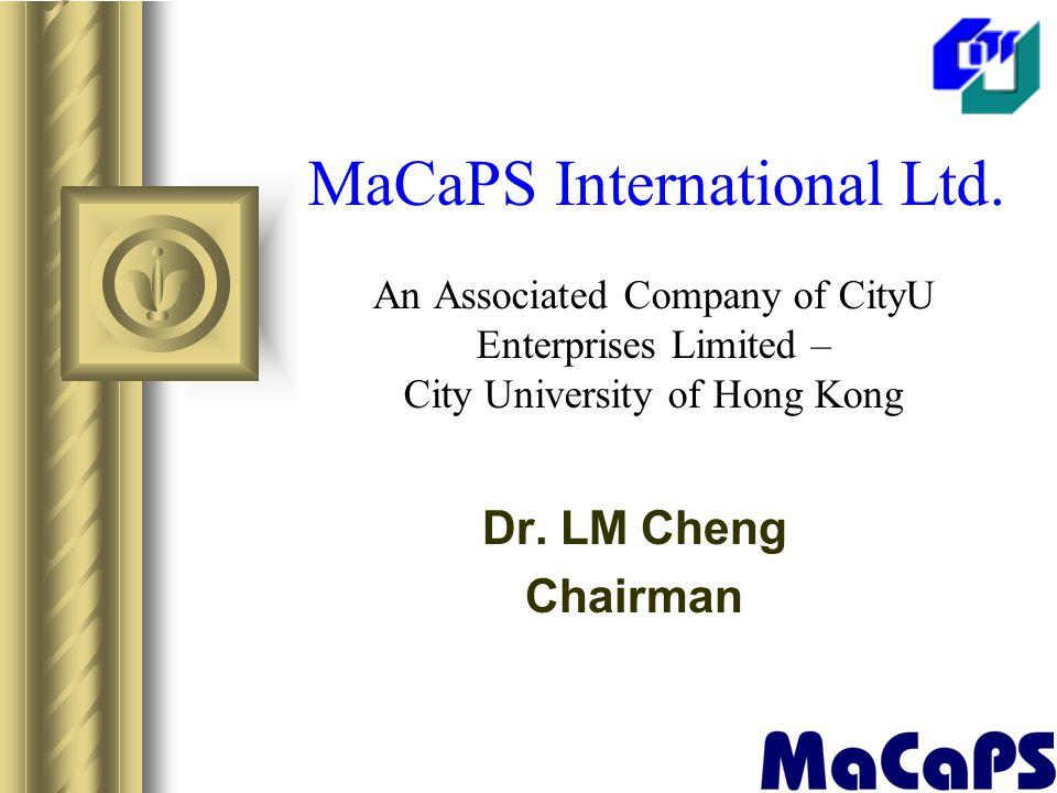 MaCaPS International Ltd. An Associated Company of CityU Enterprises Limited – City University of Hong Kong Dr. LM Cheng Chairman