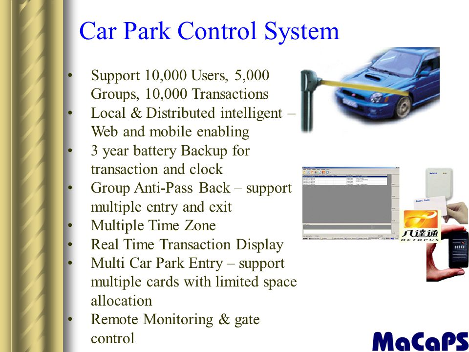 Car Park Control System Support 10,000 Users, 5,000 Groups, 10,000 Transactions Local & Distributed intelligent – Web and mobile enabling 3 year batte