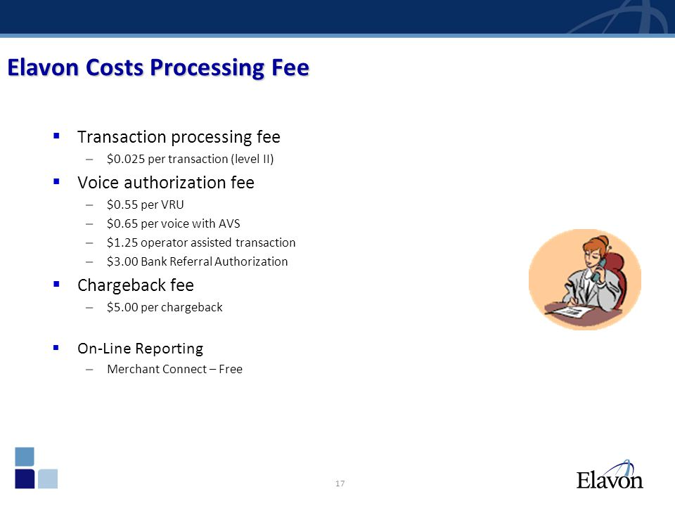 17 Elavon Costs Processing Fee Transaction processing fee – $0.025 per transaction (level II) Voice authorization fee – $0.55 per VRU – $0.65 per voic