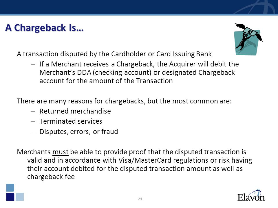 24 A Chargeback Is… A transaction disputed by the Cardholder or Card Issuing Bank – If a Merchant receives a Chargeback, the Acquirer will debit the M