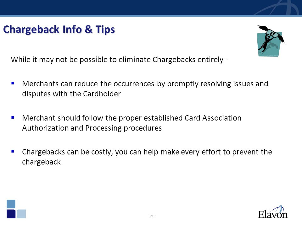 26 While it may not be possible to eliminate Chargebacks entirely - Merchants can reduce the occurrences by promptly resolving issues and disputes wit