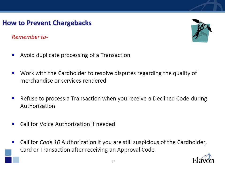 27 How to Prevent Chargebacks Remember to- Avoid duplicate processing of a Transaction Work with the Cardholder to resolve disputes regarding the qual