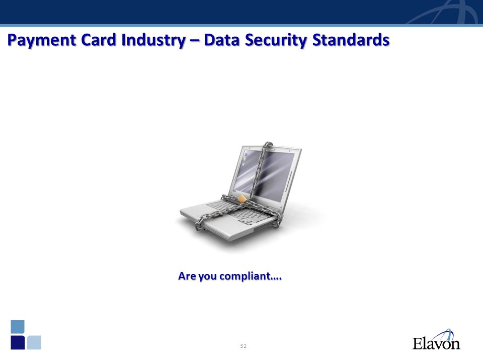 32 Payment Card Industry – Data Security Standards Are you compliant….