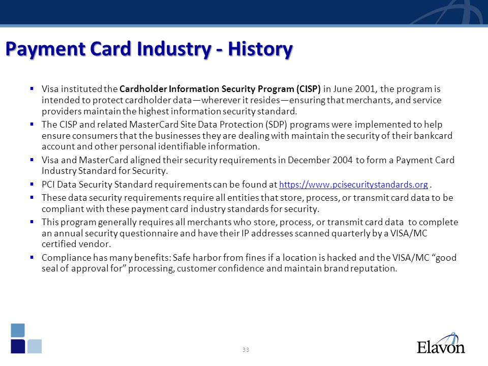 33 Payment Card Industry - History Visa instituted the Cardholder Information Security Program (CISP) in June 2001, the program is intended to protect