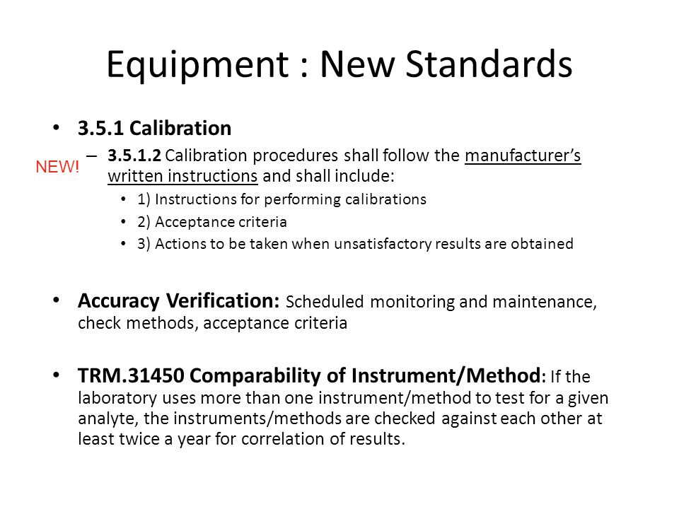 Equipment : New Standards 3.5.1 Calibration – 3.5.1.2 Calibration procedures shall follow the manufacturers written instructions and shall include: 1) Instructions for performing calibrations 2) Acceptance criteria 3) Actions to be taken when unsatisfactory results are obtained Accuracy Verification: Scheduled monitoring and maintenance, check methods, acceptance criteria TRM.31450 Comparability of Instrument/Method : If the laboratory uses more than one instrument/method to test for a given analyte, the instruments/methods are checked against each other at least twice a year for correlation of results.