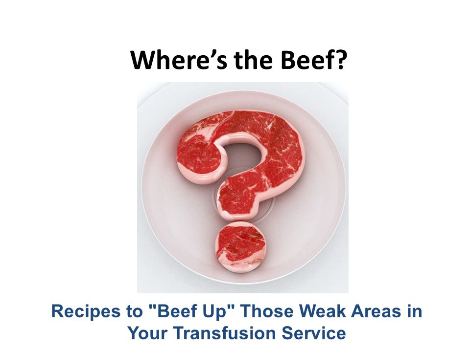 Wheres the Beef? Recipes to Beef Up Those Weak Areas in Your Transfusion Service