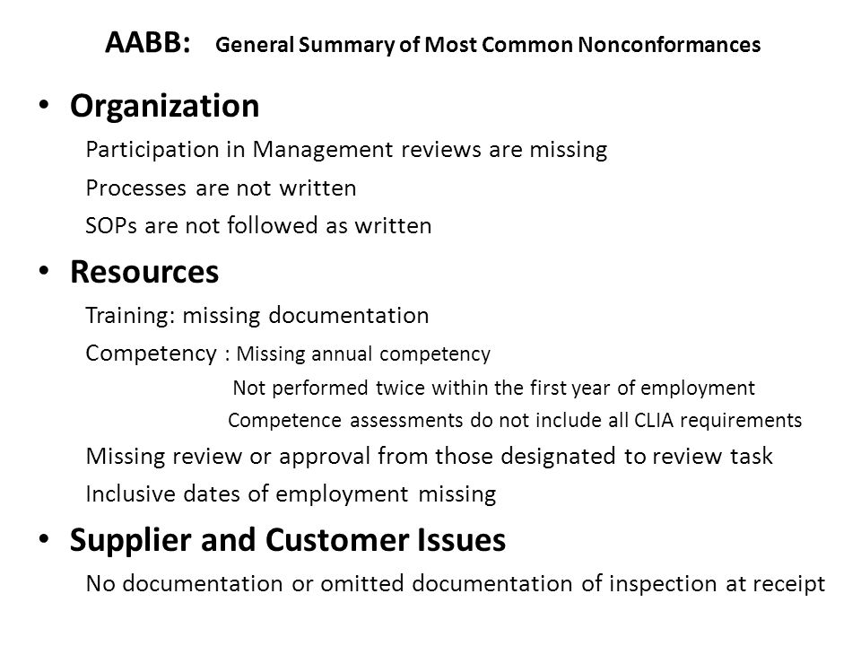 AABB: General Summary of Most Common Nonconformances Organization Participation in Management reviews are missing Processes are not written SOPs are not followed as written Resources Training: missing documentation Competency : Missing annual competency Not performed twice within the first year of employment Competence assessments do not include all CLIA requirements Missing review or approval from those designated to review task Inclusive dates of employment missing Supplier and Customer Issues No documentation or omitted documentation of inspection at receipt