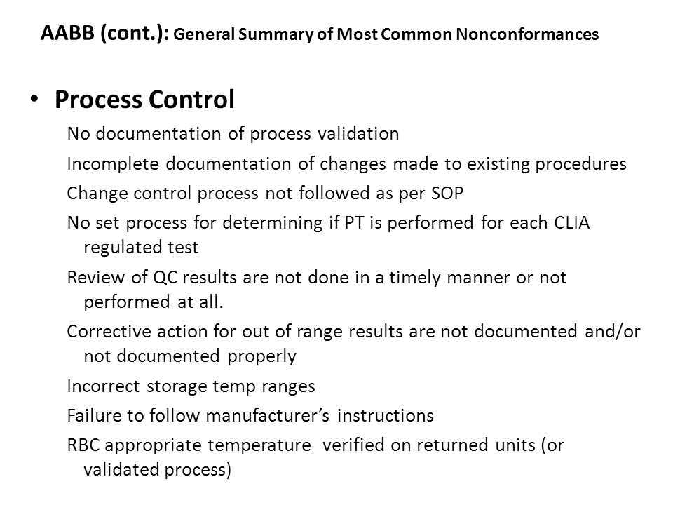 AABB (cont.): General Summary of Most Common Nonconformances Process Control No documentation of process validation Incomplete documentation of changes made to existing procedures Change control process not followed as per SOP No set process for determining if PT is performed for each CLIA regulated test Review of QC results are not done in a timely manner or not performed at all.