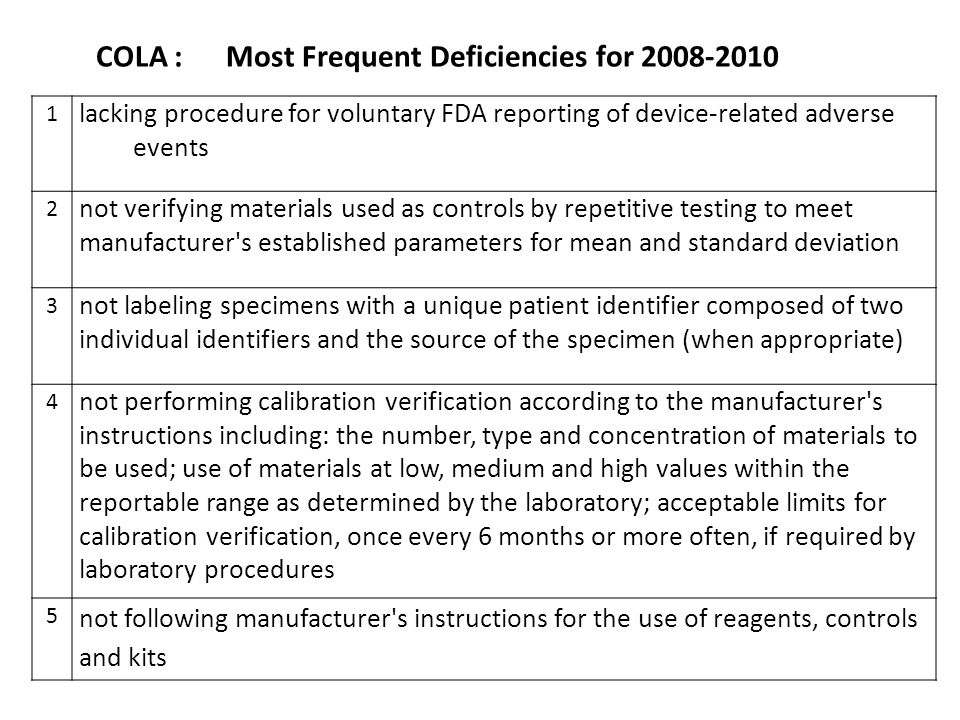 COLA : Most Frequent Deficiencies for 2008-2010 1 lacking procedure for voluntary FDA reporting of device-related adverse events 2 not verifying materials used as controls by repetitive testing to meet manufacturer s established parameters for mean and standard deviation 3 not labeling specimens with a unique patient identifier composed of two individual identifiers and the source of the specimen (when appropriate) 4 not performing calibration verification according to the manufacturer s instructions including: the number, type and concentration of materials to be used; use of materials at low, medium and high values within the reportable range as determined by the laboratory; acceptable limits for calibration verification, once every 6 months or more often, if required by laboratory procedures 5 not following manufacturer s instructions for the use of reagents, controls and kits